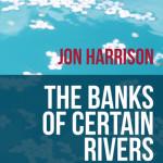 Banks of Certain Rivers by Jon Harrison